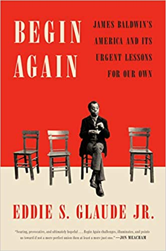 Begin Again: James Baldwin's America and it's urgent lessons for our own by Eddie S. Glaude Jr.